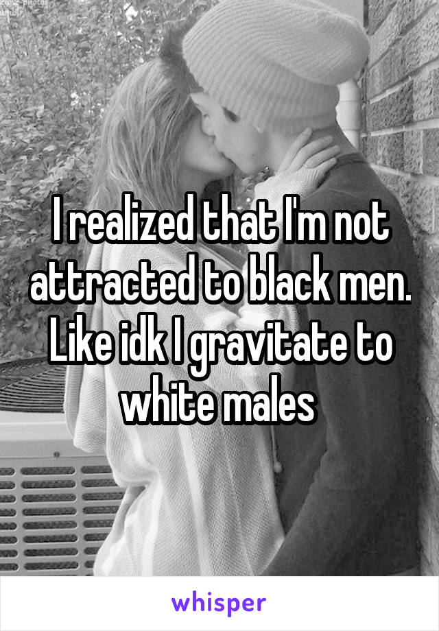 I realized that I'm not attracted to black men. Like idk I gravitate to white males