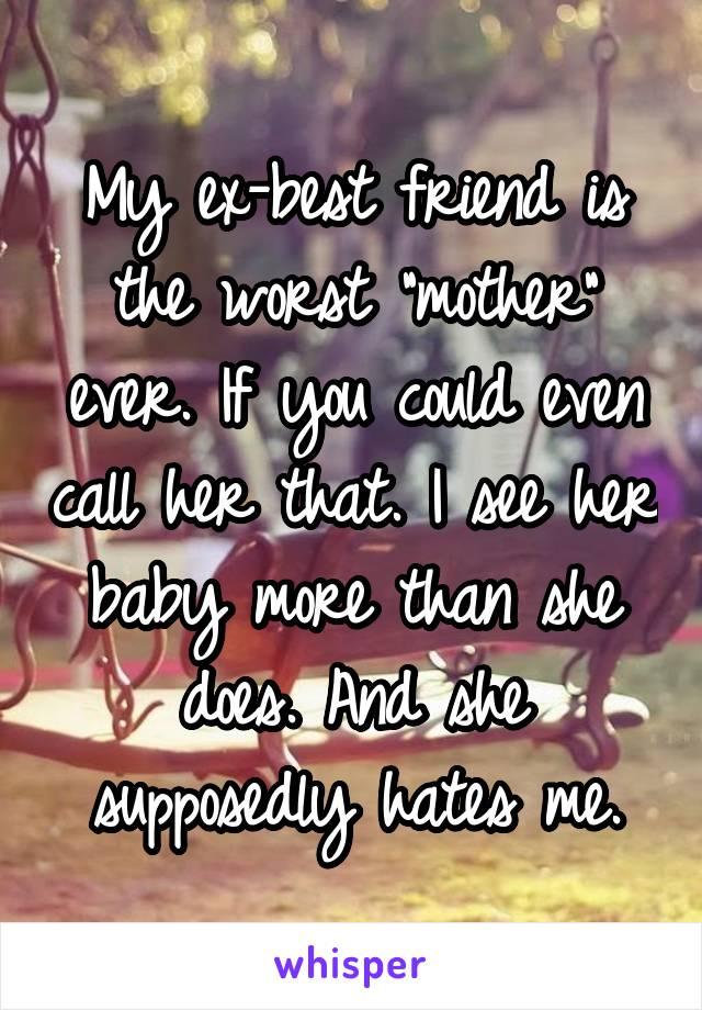 """My ex-best friend is the worst """"mother"""" ever. If you could even call her that. I see her baby more than she does. And she supposedly hates me."""