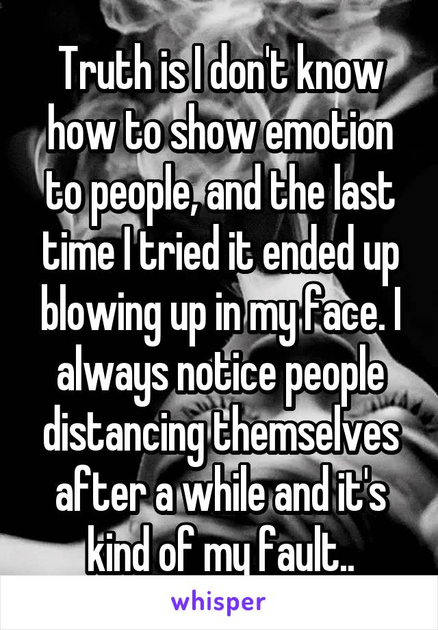 Truth is I don't know how to show emotion to people, and the last time I tried it ended up blowing up in my face. I always notice people distancing themselves after a while and it's kind of my fault..