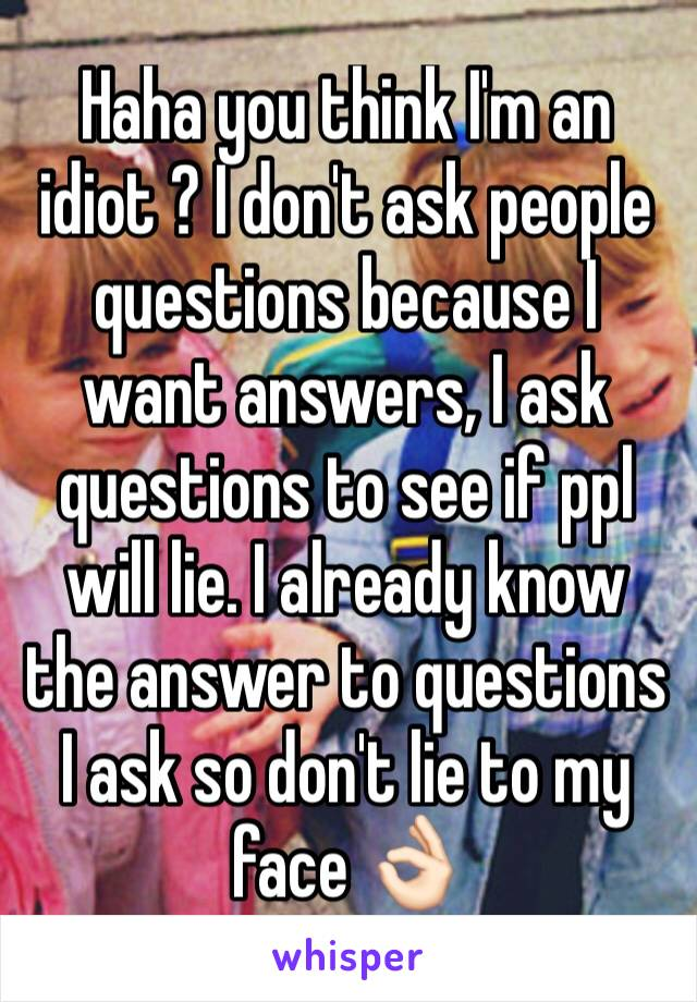 Haha you think I'm an idiot ? I don't ask people questions because I want answers, I ask questions to see if ppl will lie. I already know the answer to questions I ask so don't lie to my face 👌🏻