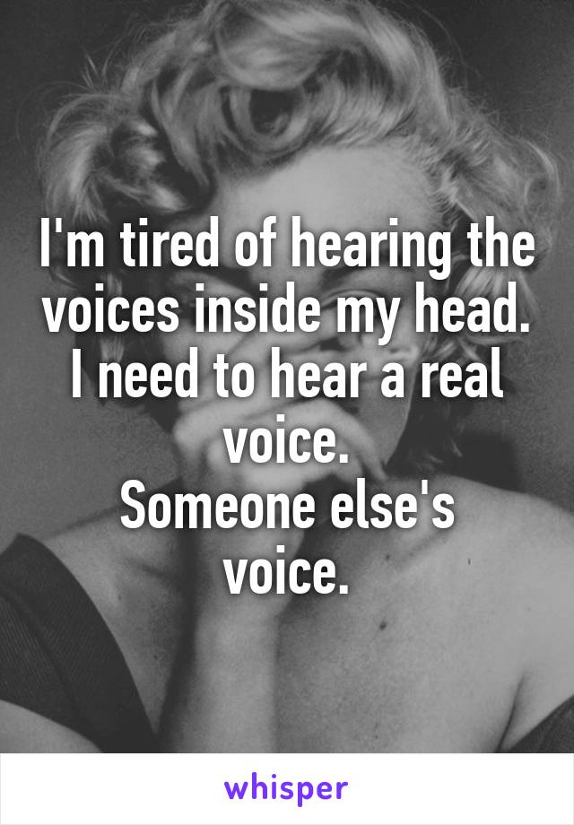 I'm tired of hearing the voices inside my head. I need to hear a real voice. Someone else's voice.
