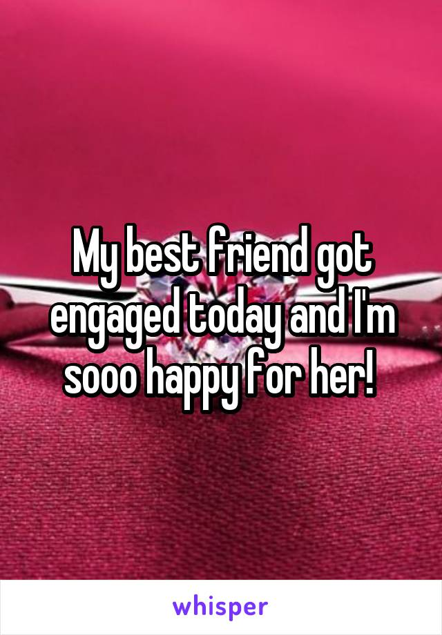 My best friend got engaged today and I'm sooo happy for her!