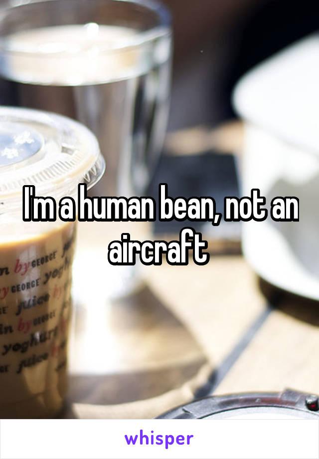 I'm a human bean, not an aircraft