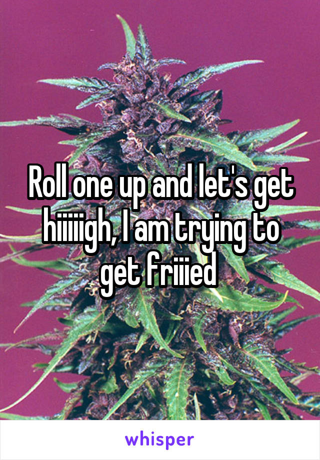 Roll one up and let's get hiiiiigh, I am trying to get friiied