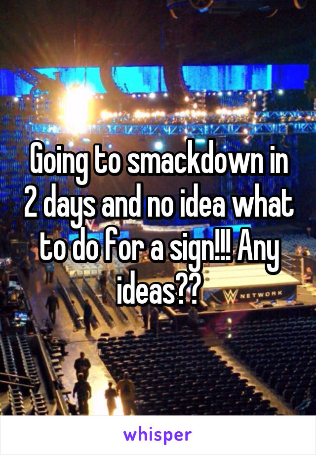 Going to smackdown in 2 days and no idea what to do for a sign!!! Any ideas??