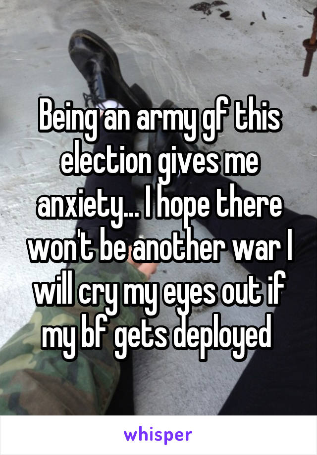 Being an army gf this election gives me anxiety... I hope there won't be another war I will cry my eyes out if my bf gets deployed