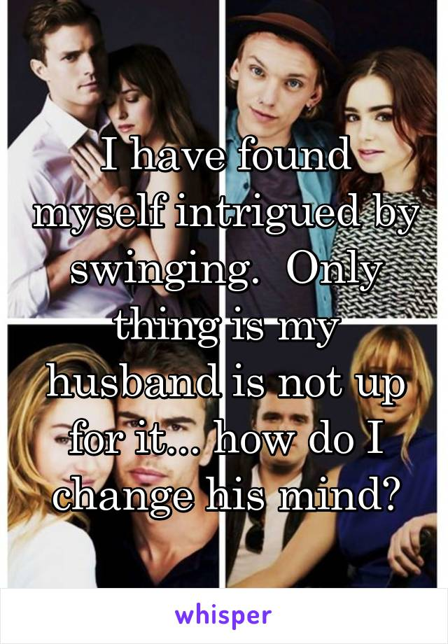 I have found myself intrigued by swinging.  Only thing is my husband is not up for it... how do I change his mind?