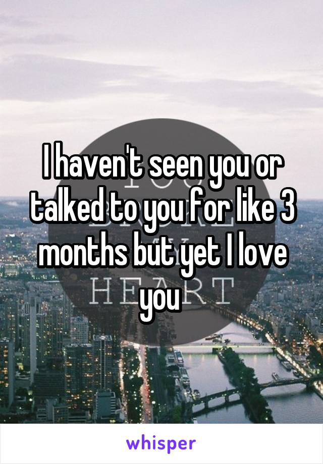 I haven't seen you or talked to you for like 3 months but yet I love you