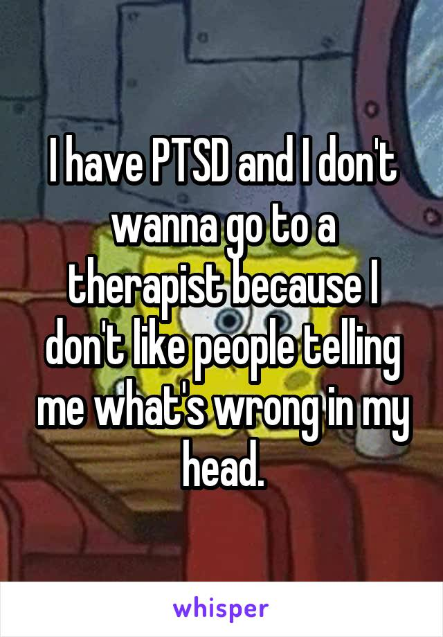 I have PTSD and I don't wanna go to a therapist because I don't like people telling me what's wrong in my head.
