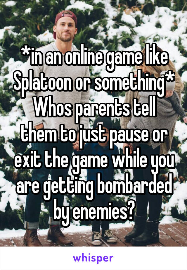 *in an online game like Splatoon or something* Whos parents tell them to just pause or exit the game while you are getting bombarded by enemies?