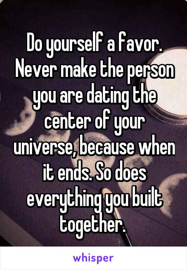 Do yourself a favor. Never make the person you are dating the center of your universe, because when it ends. So does everything you built together.