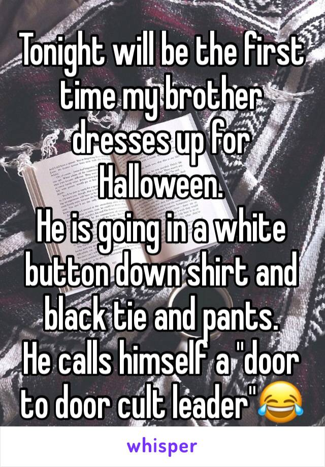 """Tonight will be the first time my brother dresses up for Halloween.  He is going in a white button down shirt and black tie and pants.  He calls himself a """"door to door cult leader""""😂"""