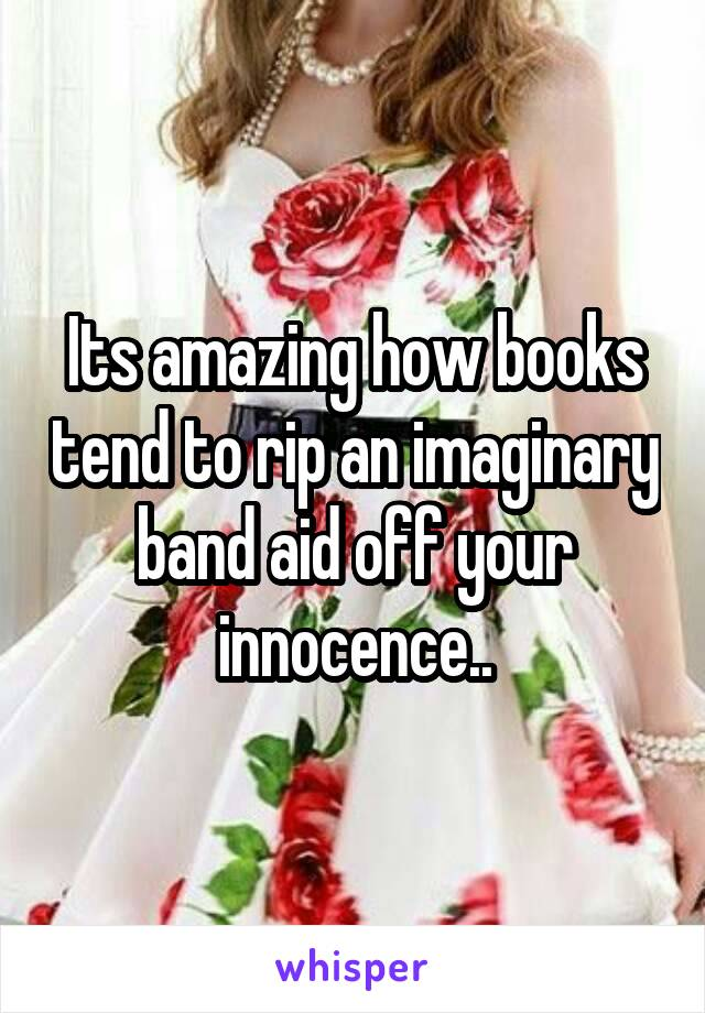 Its amazing how books tend to rip an imaginary band aid off your innocence..