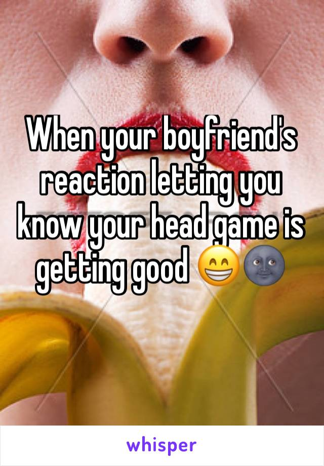When your boyfriend's reaction letting you know your head game is getting good 😁🌚
