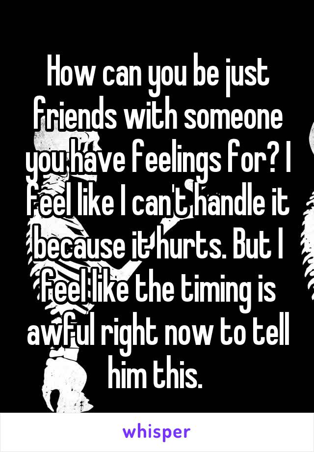 How can you be just friends with someone you have feelings for? I feel like I can't handle it because it hurts. But I feel like the timing is awful right now to tell him this.