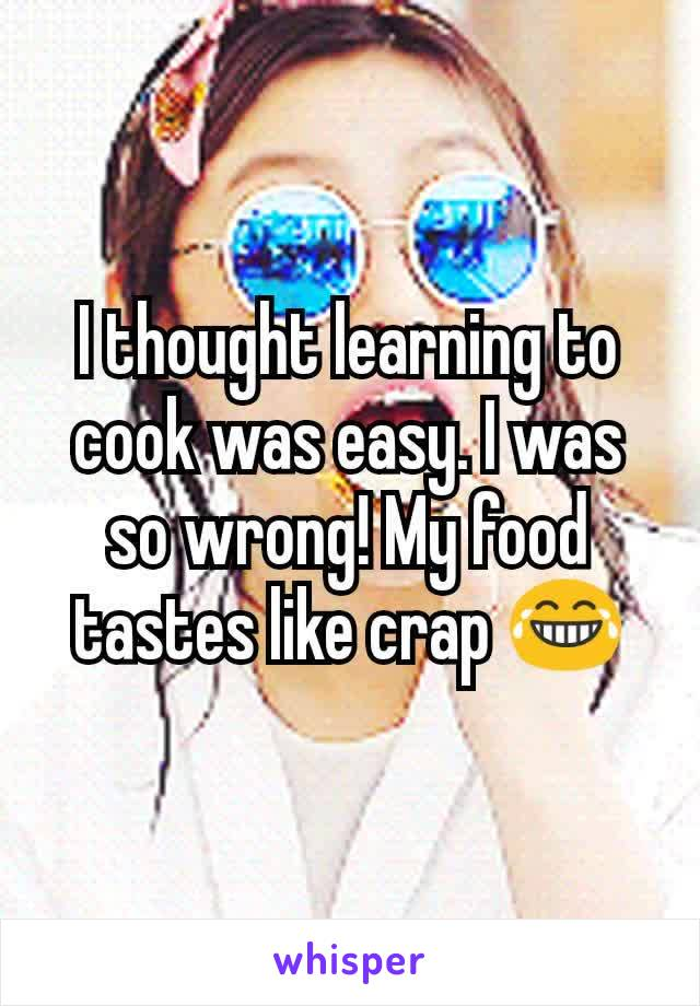 I thought learning to cook was easy. I was so wrong! My food tastes like crap 😂