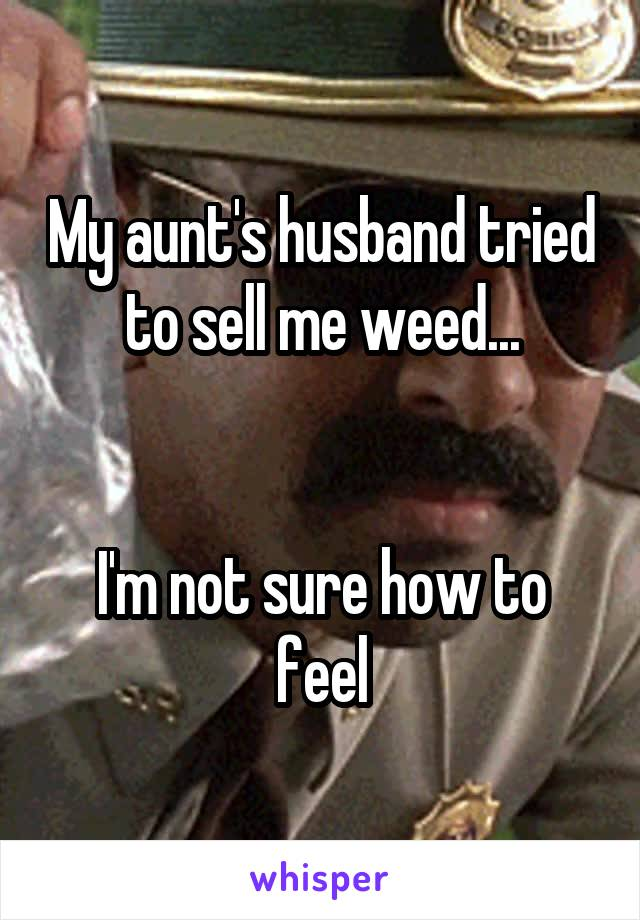 My aunt's husband tried to sell me weed...   I'm not sure how to feel
