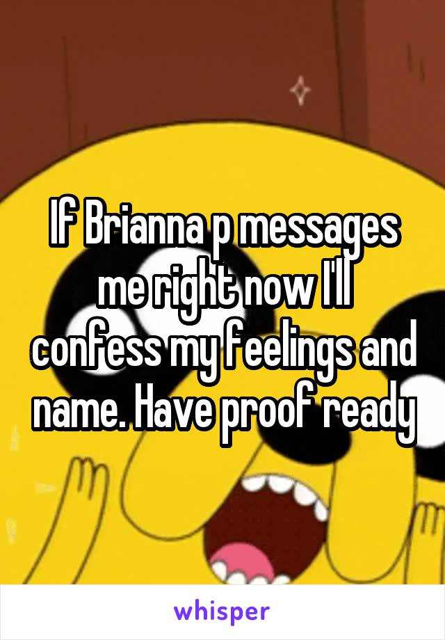 If Brianna p messages me right now I'll confess my feelings and name. Have proof ready