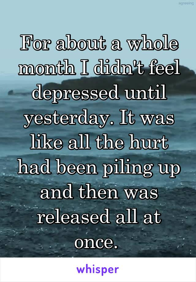 For about a whole month I didn't feel depressed until yesterday. It was like all the hurt had been piling up and then was released all at once.
