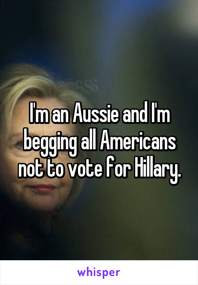 I'm an Aussie and I'm begging all Americans not to vote for Hillary.
