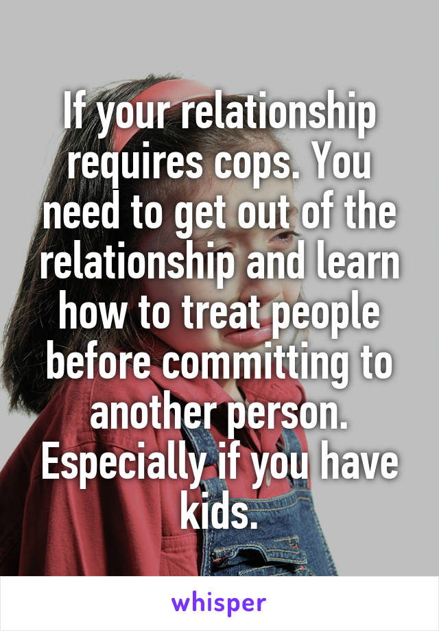 If your relationship requires cops. You need to get out of the relationship and learn how to treat people before committing to another person. Especially if you have kids.