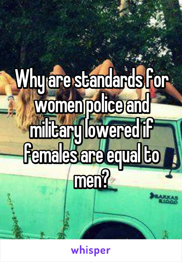Why are standards for women police and military lowered if females are equal to men?