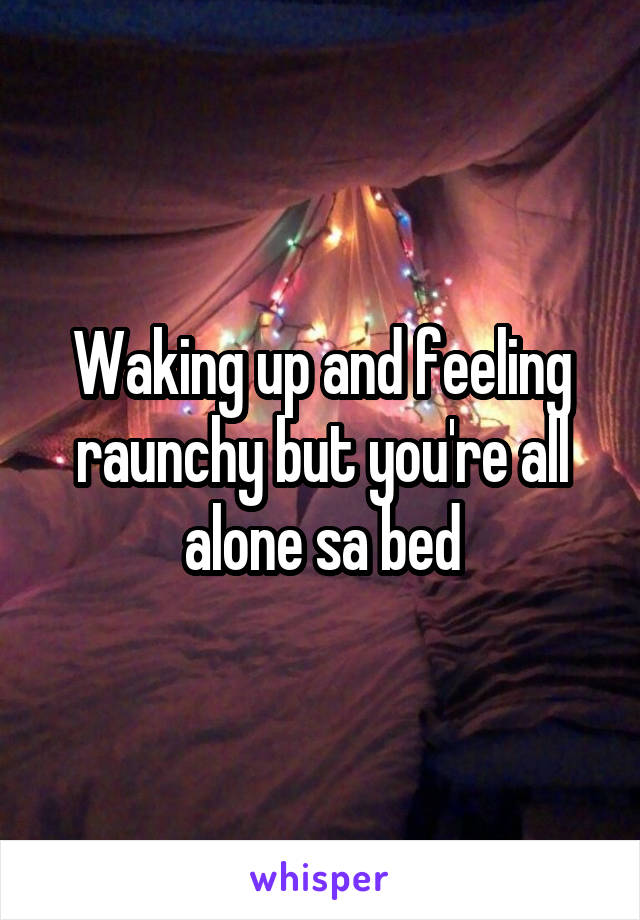 Waking up and feeling raunchy but you're all alone sa bed