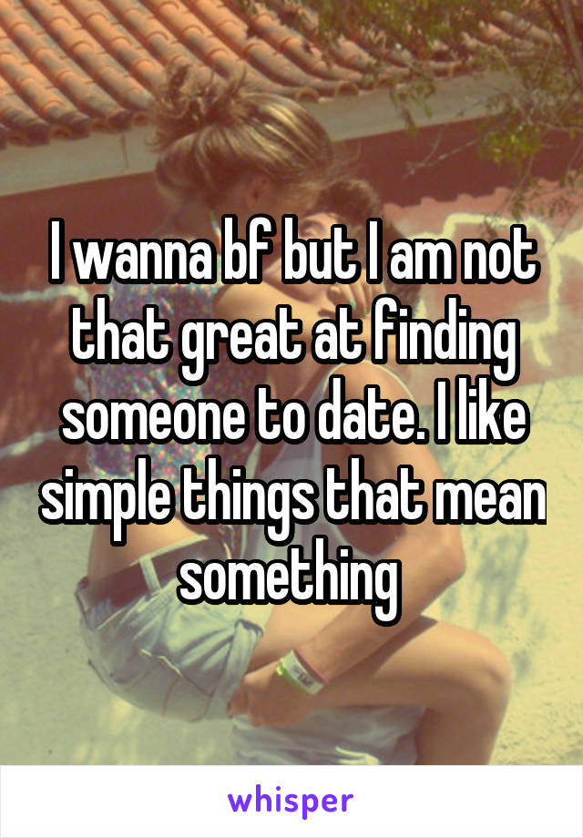 I wanna bf but I am not that great at finding someone to date. I like simple things that mean something
