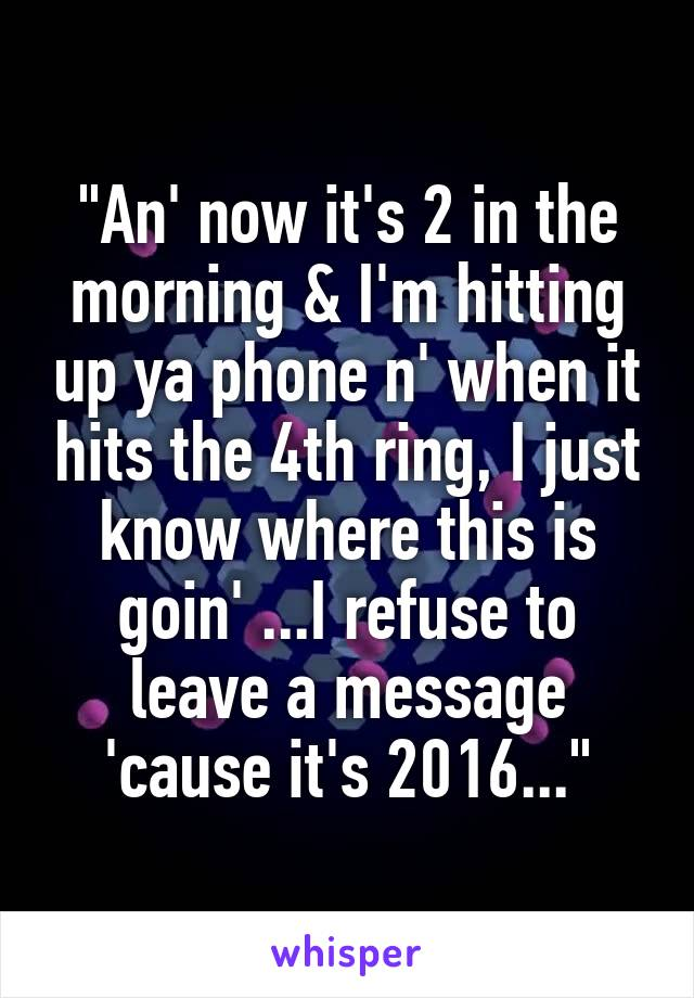 """""""An' now it's 2 in the morning & I'm hitting up ya phone n' when it hits the 4th ring, I just know where this is goin' ...I refuse to leave a message 'cause it's 2016..."""""""