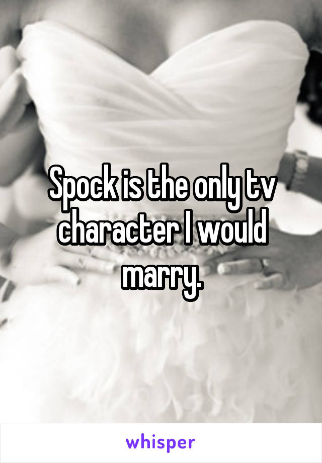 Spock is the only tv character I would marry.