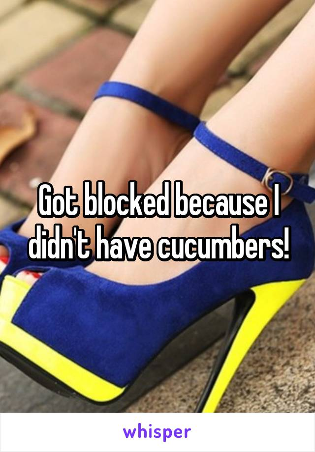 Got blocked because I didn't have cucumbers!