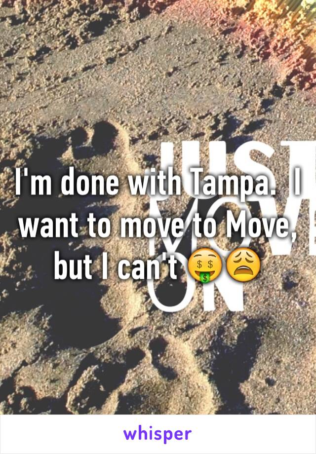 I'm done with Tampa.  I want to move to Move, but I can't 🤑😩