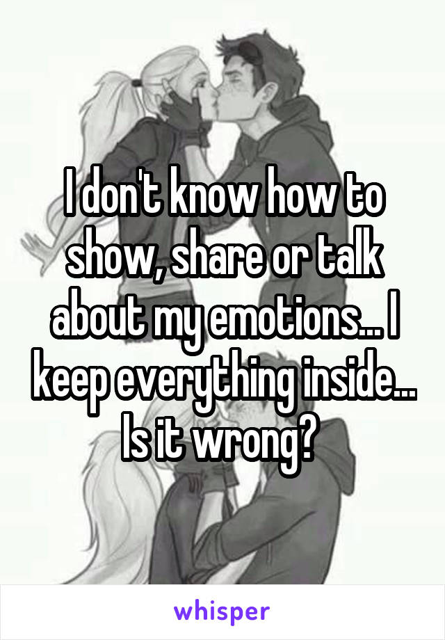 I don't know how to show, share or talk about my emotions... I keep everything inside... Is it wrong?