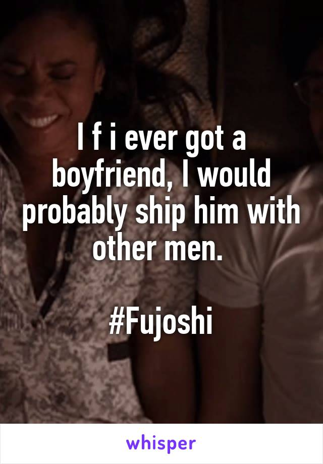 I f i ever got a boyfriend, I would probably ship him with other men.   #Fujoshi