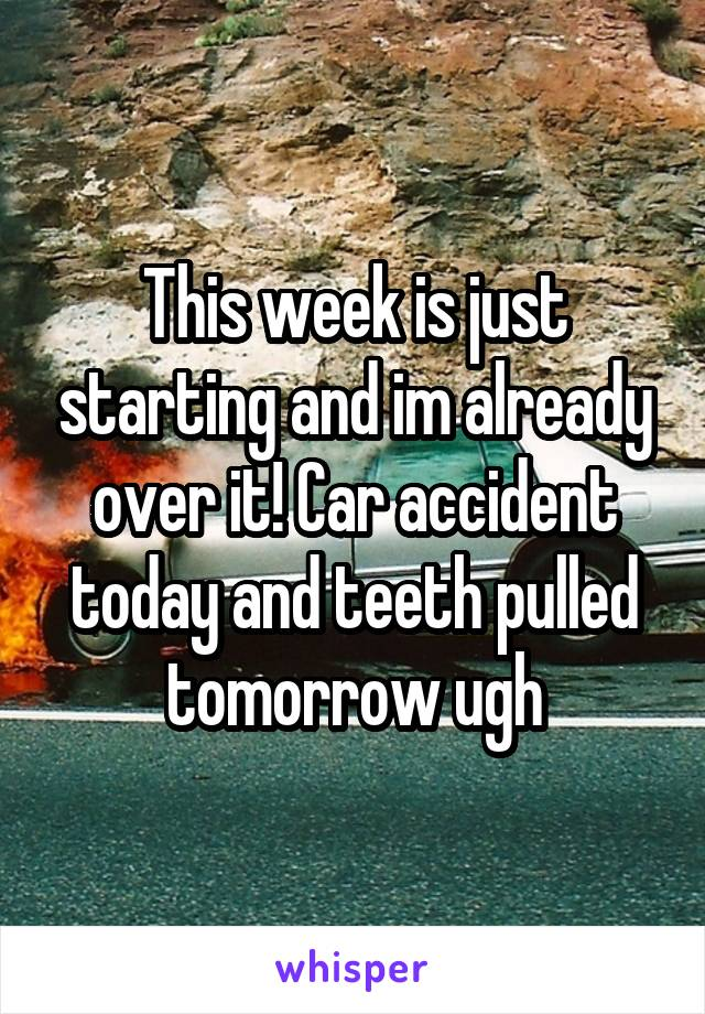 This week is just starting and im already over it! Car accident today and teeth pulled tomorrow ugh