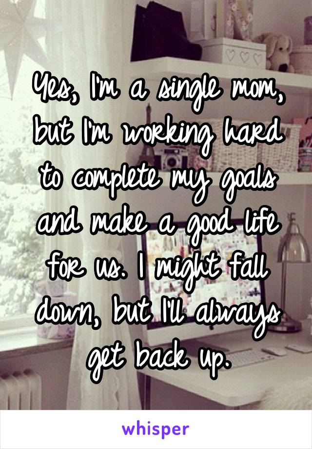 Yes, I'm a single mom, but I'm working hard to complete my goals and make a good life for us. I might fall down, but I'll always get back up.