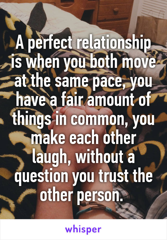 A perfect relationship is when you both move at the same pace, you have a fair amount of things in common, you make each other laugh, without a question you trust the other person.