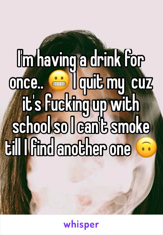I'm having a drink for once.. 😬 I quit my  cuz it's fucking up with school so I can't smoke till I find another one 🙃