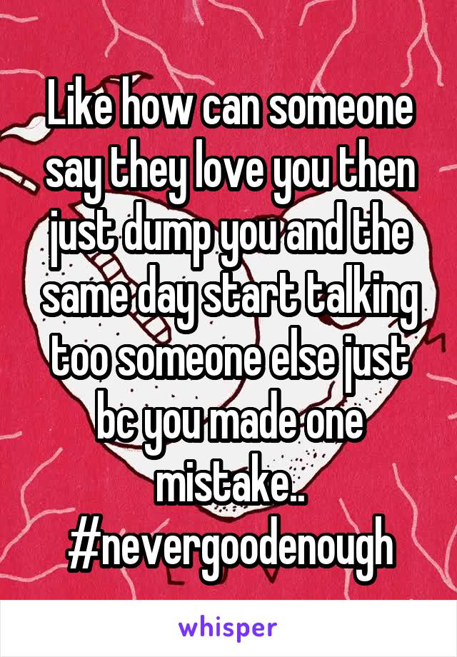 Like how can someone say they love you then just dump you and the same day start talking too someone else just bc you made one mistake.. #nevergoodenough