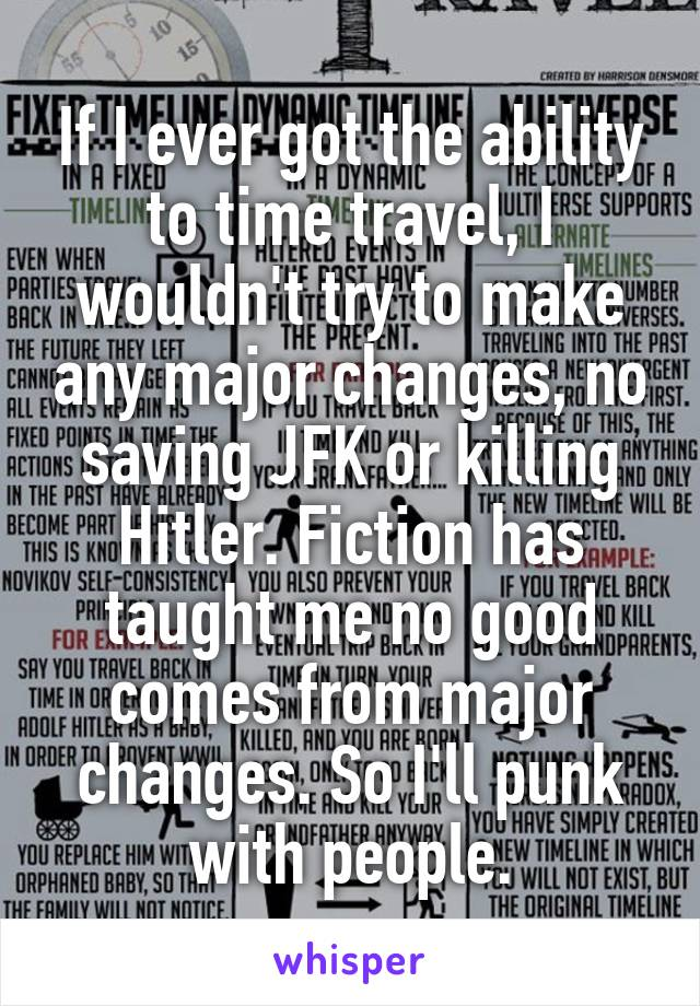If I ever got the ability to time travel, I wouldn't try to make any major changes, no saving JFK or killing Hitler. Fiction has taught me no good comes from major changes. So I'll punk with people.