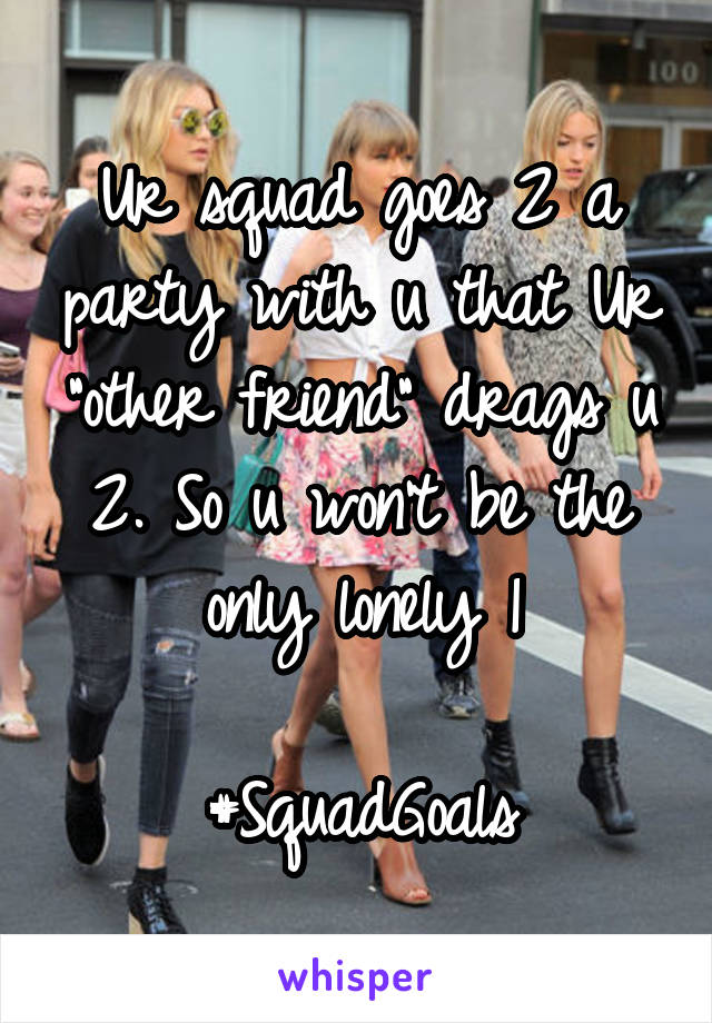 "Ur squad goes 2 a party with u that Ur ""other friend"" drags u 2. So u won't be the only lonely 1  #SquadGoals"