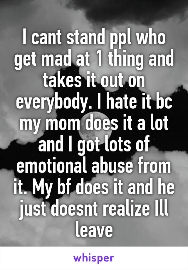 I cant stand ppl who get mad at 1 thing and takes it out on everybody. I hate it bc my mom does it a lot and I got lots of emotional abuse from it. My bf does it and he just doesnt realize Ill leave