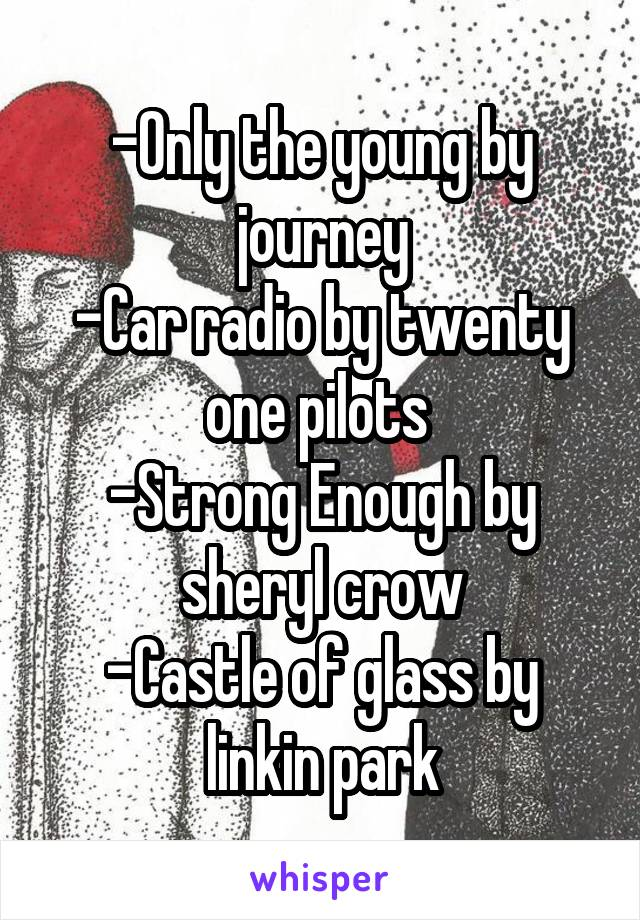 -Only the young by journey -Car radio by twenty one pilots  -Strong Enough by sheryl crow -Castle of glass by linkin park