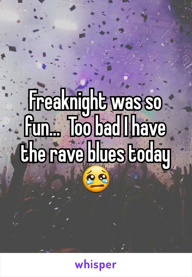 Freaknight was so fun...  Too bad I have the rave blues today 😢