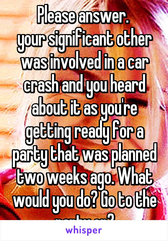 Please answer.  your significant other was involved in a car crash and you heard about it as you're getting ready for a party that was planned two weeks ago. What would you do? Go to the party or?