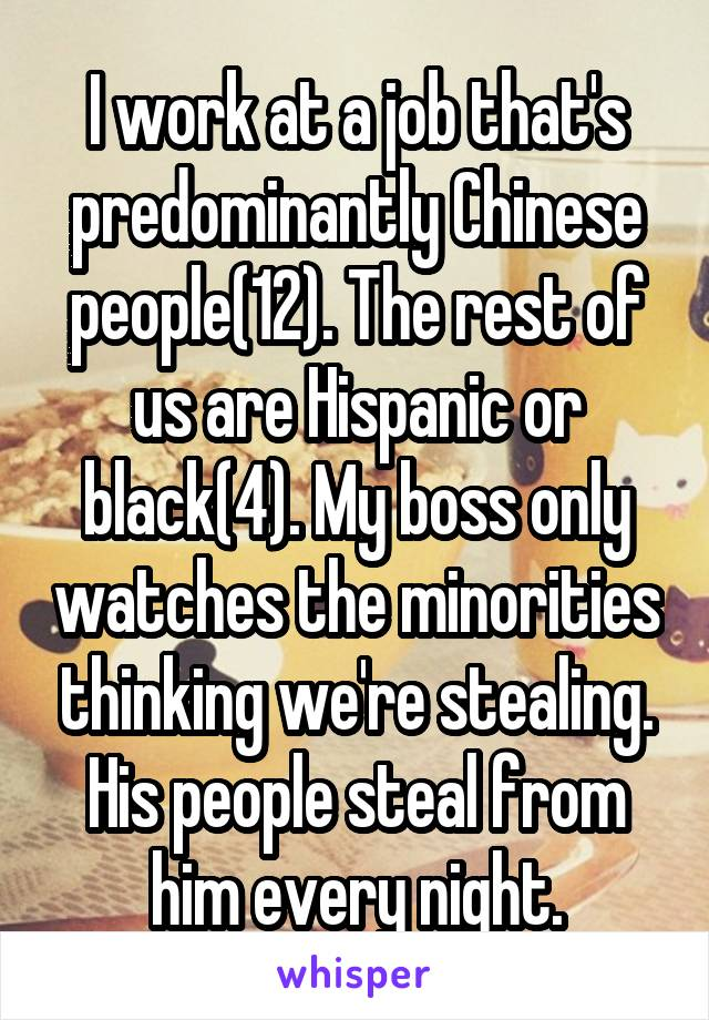I work at a job that's predominantly Chinese people(12). The rest of us are Hispanic or black(4). My boss only watches the minorities thinking we're stealing. His people steal from him every night.