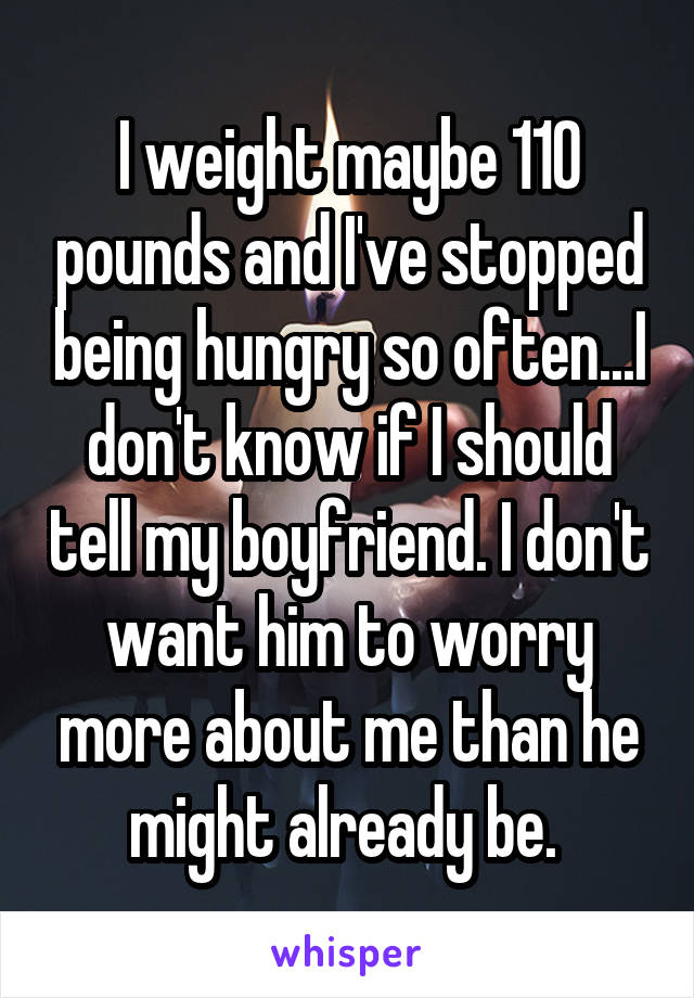 I weight maybe 110 pounds and I've stopped being hungry so often...I don't know if I should tell my boyfriend. I don't want him to worry more about me than he might already be.