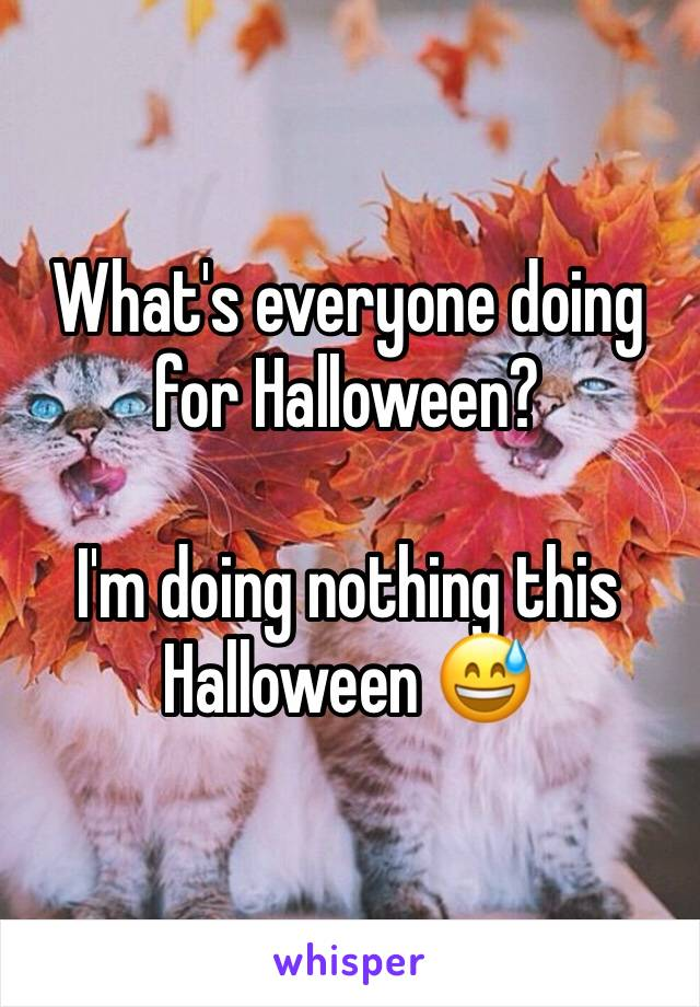 What's everyone doing for Halloween?  I'm doing nothing this Halloween 😅