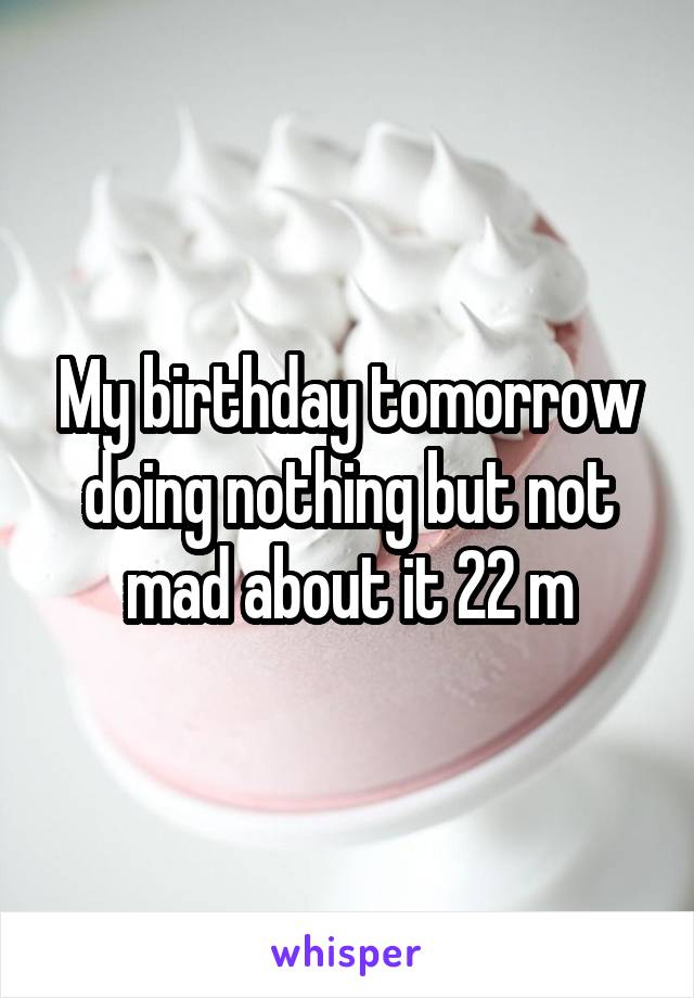My birthday tomorrow doing nothing but not mad about it 22 m