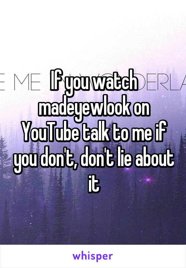 If you watch madeyewlook on YouTube talk to me if you don't, don't lie about it